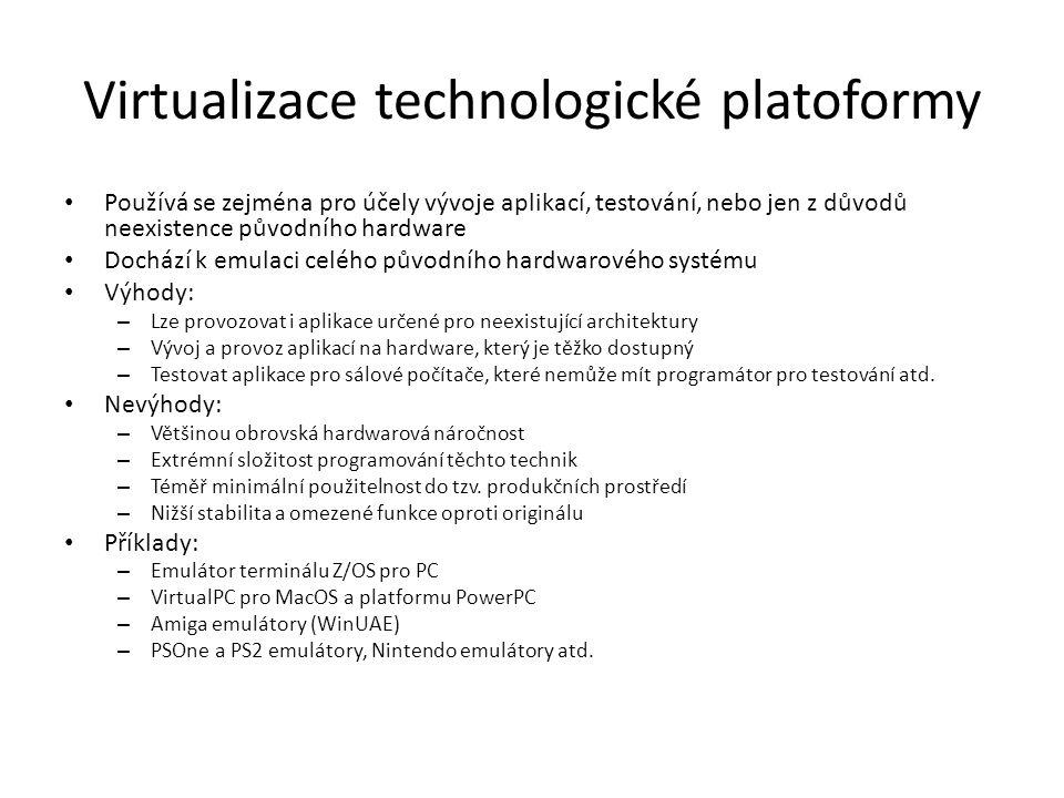 Virtualizace technologické platoformy Používá se zejména pro účely vývoje aplikací, testování, nebo jen z důvodů neexistence původního hardware Dochází k emulaci celého původního hardwarového systému Výhody: – Lze provozovat i aplikace určené pro neexistující architektury – Vývoj a provoz aplikací na hardware, který je těžko dostupný – Testovat aplikace pro sálové počítače, které nemůže mít programátor pro testování atd.