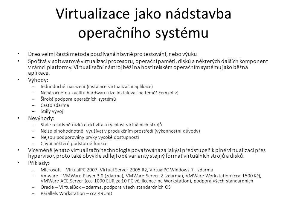 Virtualizace jako nádstavba operačního systému Dnes velmi častá metoda používaná hlavně pro testování, nebo výuku Spočívá v softwarové virtualizaci procesoru, operační paměti, disků a některých dalších komponent v rámci platformy.