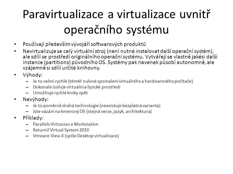 Paravirtualizace a virtualizace uvnitř operačního systému Používají především vývojáři softwarových produktů Nevirtualizuje se celý virtuální stroj (není nutné instalovat další operační systém), ale sdílí se prostředí originálního operační systému.