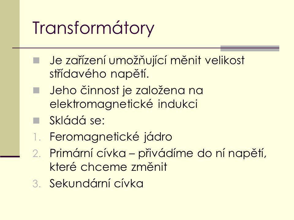 Transformátory Je zařízení umožňující měnit velikost střídavého napětí. Jeho činnost je založena na elektromagnetické indukci Skládá se: 1. Feromagnet