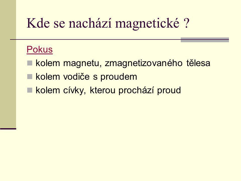 Kde se nachází magnetické ? Pokus kolem magnetu, zmagnetizovaného tělesa kolem vodiče s proudem kolem cívky, kterou prochází proud