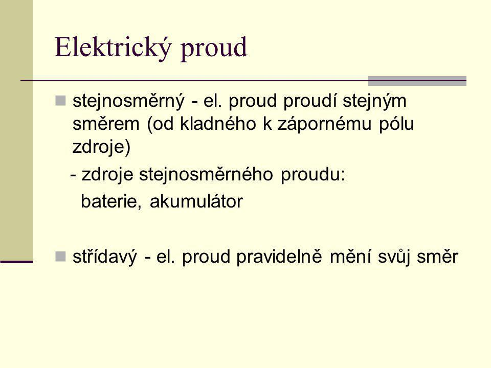 Elektrický proud stejnosměrný - el. proud proudí stejným směrem (od kladného k zápornému pólu zdroje) - zdroje stejnosměrného proudu: baterie, akumulá