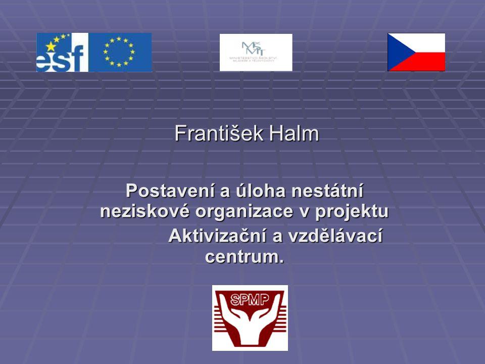 František Halm Postavení a úloha nestátní neziskové organizace v projektu Aktivizační a vzdělávací centrum.