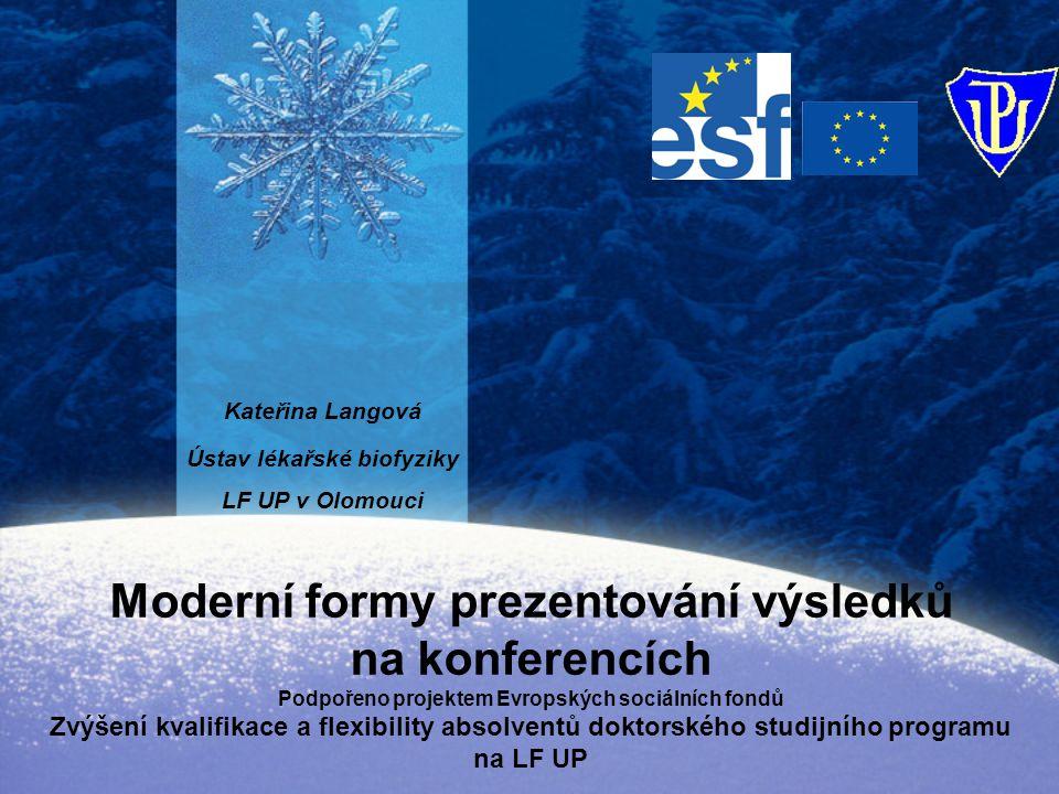 Moderní formy prezentování výsledků na konferencích Podpořeno projektem Evropských sociálních fondů Zvýšení kvalifikace a flexibility absolventů doktorského studijního programu na LF UP Kateřina Langová Ústav lékařské biofyziky LF UP v Olomouci