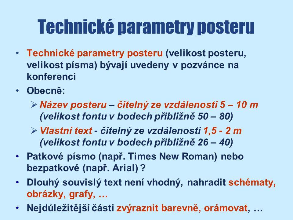 Technické parametry posteru Technické parametry posteru (velikost posteru, velikost písma) bývají uvedeny v pozvánce na konferenci Obecně:  Název posteru – čitelný ze vzdálenosti 5 – 10 m (velikost fontu v bodech přibližně 50 – 80)  Vlastní text - čitelný ze vzdálenosti 1,5 - 2 m (velikost fontu v bodech přibližně 26 – 40) Patkové písmo (např.