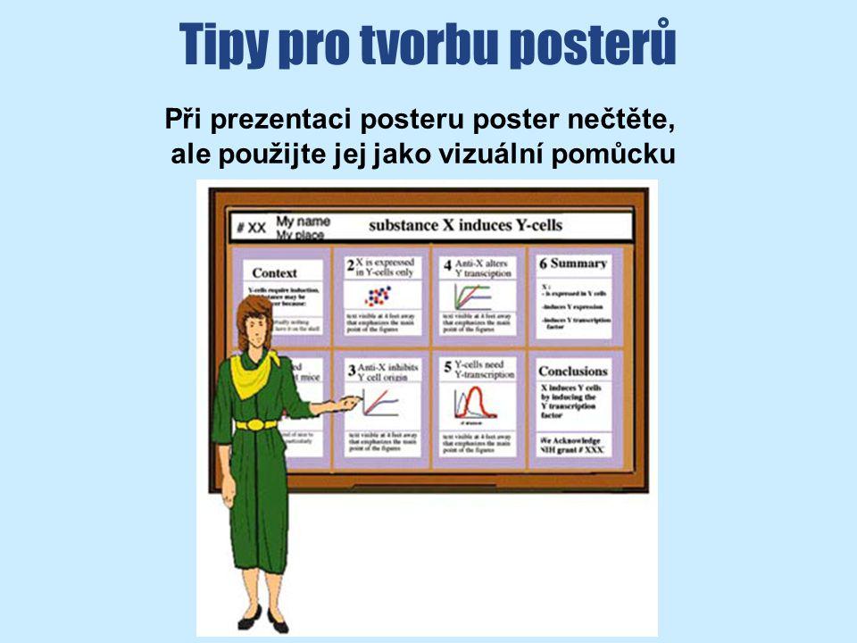 Tipy pro tvorbu posterů Při prezentaci posteru poster nečtěte, ale použijte jej jako vizuální pomůcku