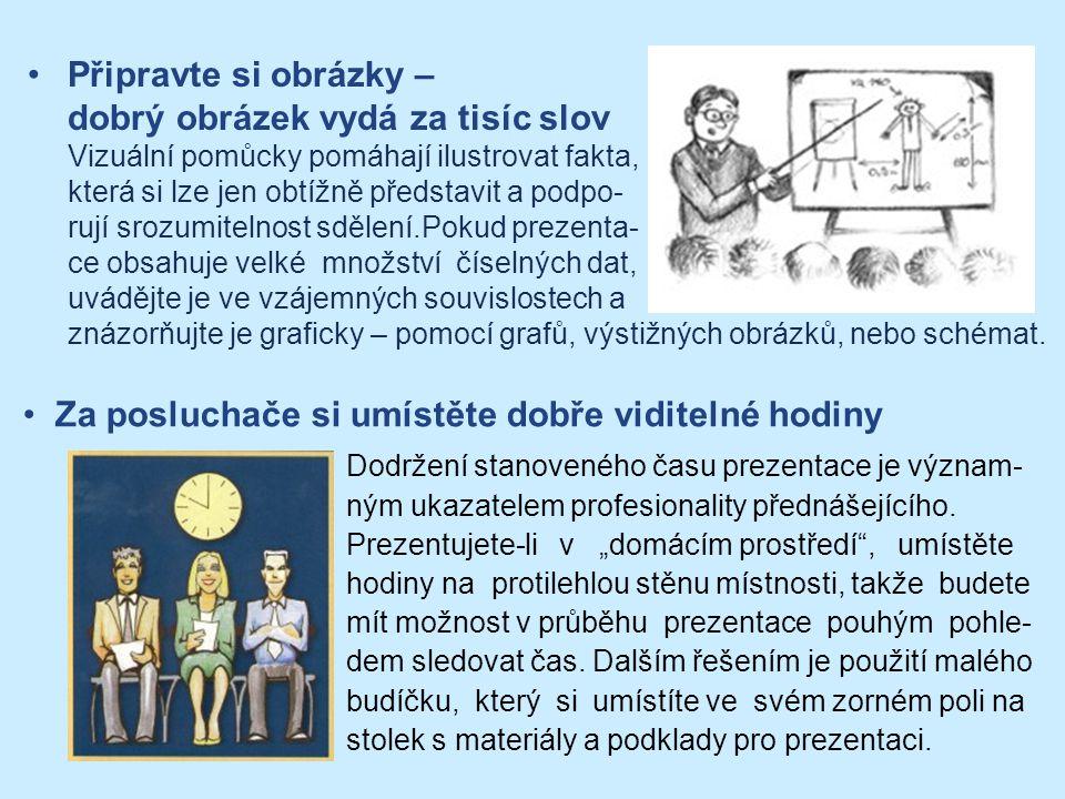 Připravte si obrázky – dobrý obrázek vydá za tisíc slov Vizuální pomůcky pomáhají ilustrovat fakta, která si lze jen obtížně představit a podpo- rují srozumitelnost sdělení.Pokud prezenta- ce obsahuje velké množství číselných dat, uvádějte je ve vzájemných souvislostech a znázorňujte je graficky – pomocí grafů, výstižných obrázků, nebo schémat.