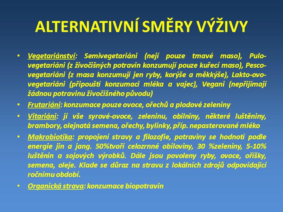 ALTERNATIVNÍ SMĚRY VÝŽIVY Vegetariánství: Semivegetariáni (nejí pouze tmavé maso), Pulo- vegetariáni (z živočišných potravin konzumují pouze kuřecí maso), Pesco- vegetariáni (z masa konzumují jen ryby, korýše a měkkýše), Lakto-ovo- vegetariáni (připouští konzumaci mléka a vajec), Vegani (nepřijímají žádnou potravinu živočišného původu) Frutariáni: konzumace pouze ovoce, ořechů a plodové zeleniny Vitariáni: jí vše syrové-ovoce, zeleninu, obilniny, některé luštěniny, brambory, olejnatá semena, ořechy, bylinky, příp.
