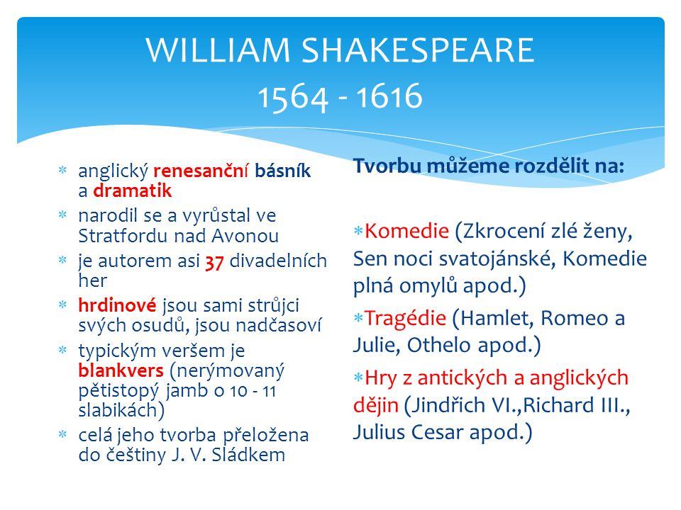 WILLIAM SHAKESPEARE 1564 - 1616  anglický renesanční básník a dramatik  narodil se a vyrůstal ve Stratfordu nad Avonou  je autorem asi 37 divadelních her  hrdinové jsou sami strůjci svých osudů, jsou nadčasoví  typickým veršem je blankvers (nerýmovaný pětistopý jamb o 10 - 11 slabikách)  celá jeho tvorba přeložena do češtiny J.
