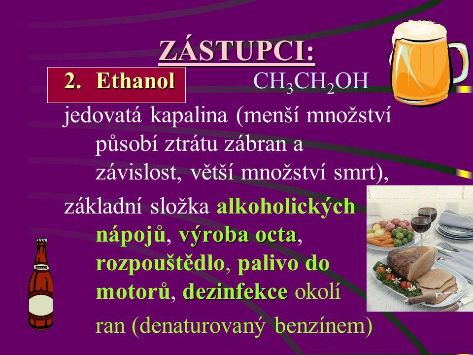 ZÁSTUPCI: 2.Ethanol 2.Ethanol CH 3 CH 2 OH jedovatá kapalina (menší množství působí ztrátu zábran a závislost, větší množství smrt), výroba octa dezinfekce základní složka alkoholických nápojů, výroba octa, rozpouštědlo, palivo do motorů, dezinfekce okolí ran (denaturovaný benzínem)