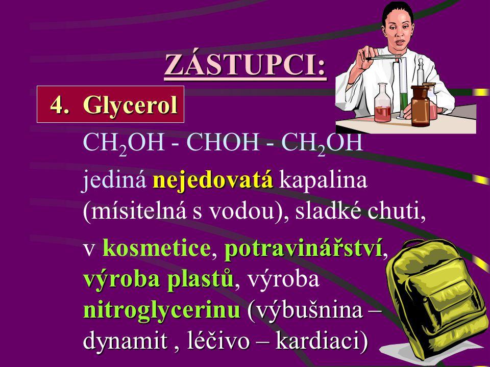 ZÁSTUPCI: 4.Glycerol CH 2 OH - CHOH - CH 2 OH nejedovatá jediná nejedovatá kapalina (mísitelná s vodou), sladké chuti, potravinářství výroba plastů nitroglycerinu (výbušnina – dynamit, léčivo – kardiaci) v kosmetice, potravinářství, výroba plastů, výroba nitroglycerinu (výbušnina – dynamit, léčivo – kardiaci)