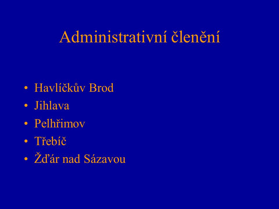 Administrativní členění Havlíčkův Brod Jihlava Pelhřimov Třebíč Žďár nad Sázavou