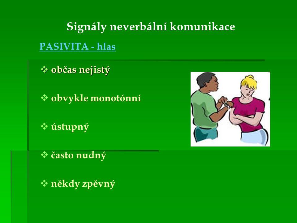 Signály neverbální komunikace PASIVITA - hlas  občas nejistý   obvykle monotónní   ústupný   často nudný   někdy zpěvný
