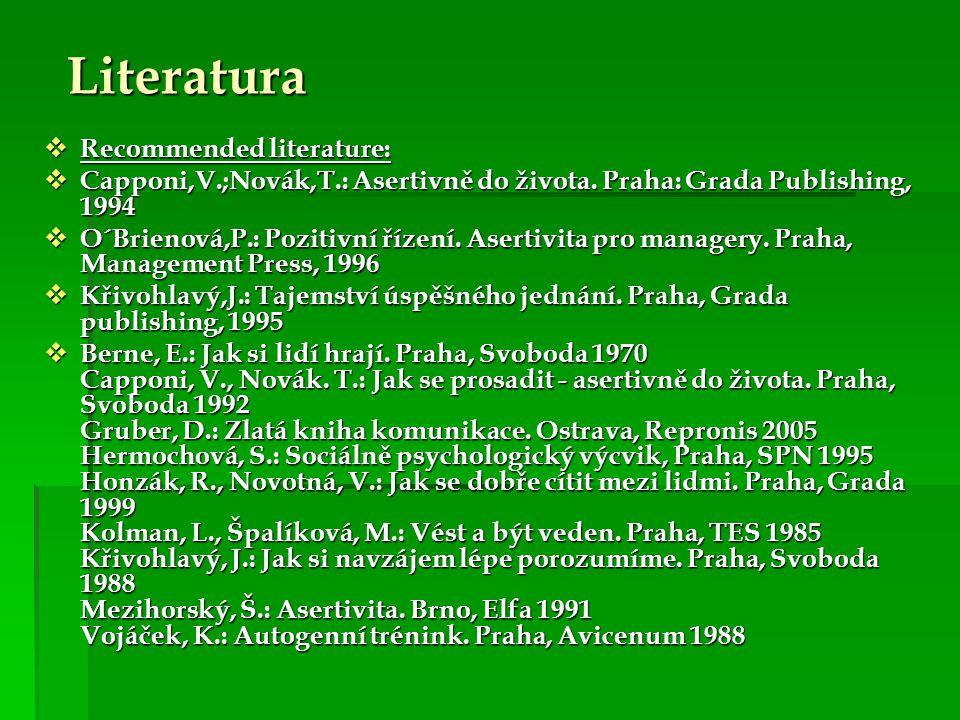 Literatura  Recommended literature:  Capponi,V.;Novák,T.: Asertivně do života. Praha: Grada Publishing, 1994  O´Brienová,P.: Pozitivní řízení. Aser