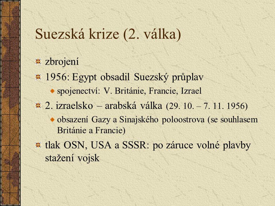 Suezská krize (2. válka) zbrojení 1956: Egypt obsadil Suezský průplav spojenectví: V. Británie, Francie, Izrael 2. izraelsko – arabská válka (29. 10.