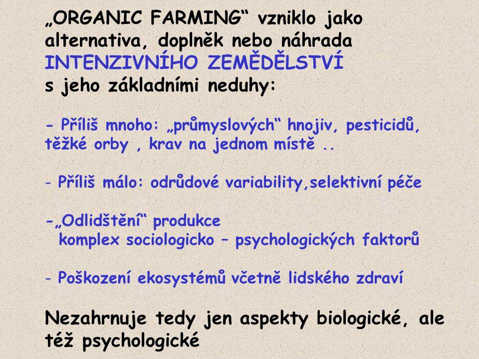 """""""ORGANIC FARMING vzniklo jako alternativa, doplněk nebo náhrada INTENZIVNÍHO ZEMĚDĚLSTVÍ s jeho základními neduhy: - Příliš mnoho: """"průmyslových hnojiv, pesticidů, těžké orby, krav na jednom místě.."""