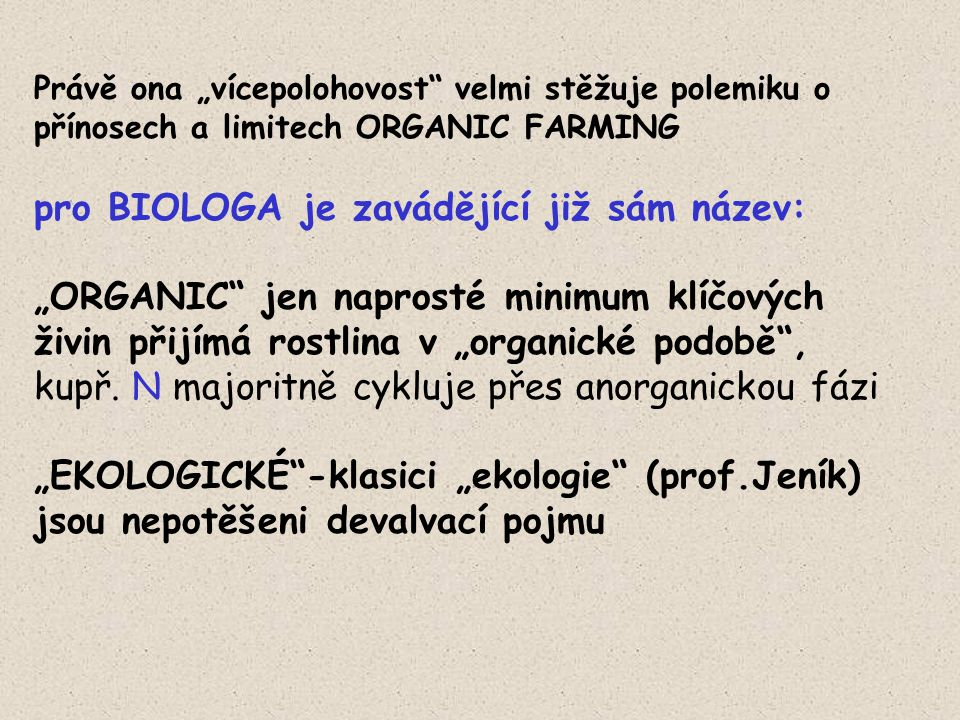 """Právě ona """"vícepolohovost velmi stěžuje polemiku o přínosech a limitech ORGANIC FARMING pro BIOLOGA je zavádějící již sám název: """"ORGANIC jen naprosté minimum klíčových živin přijímá rostlina v """"organické podobě , kupř."""
