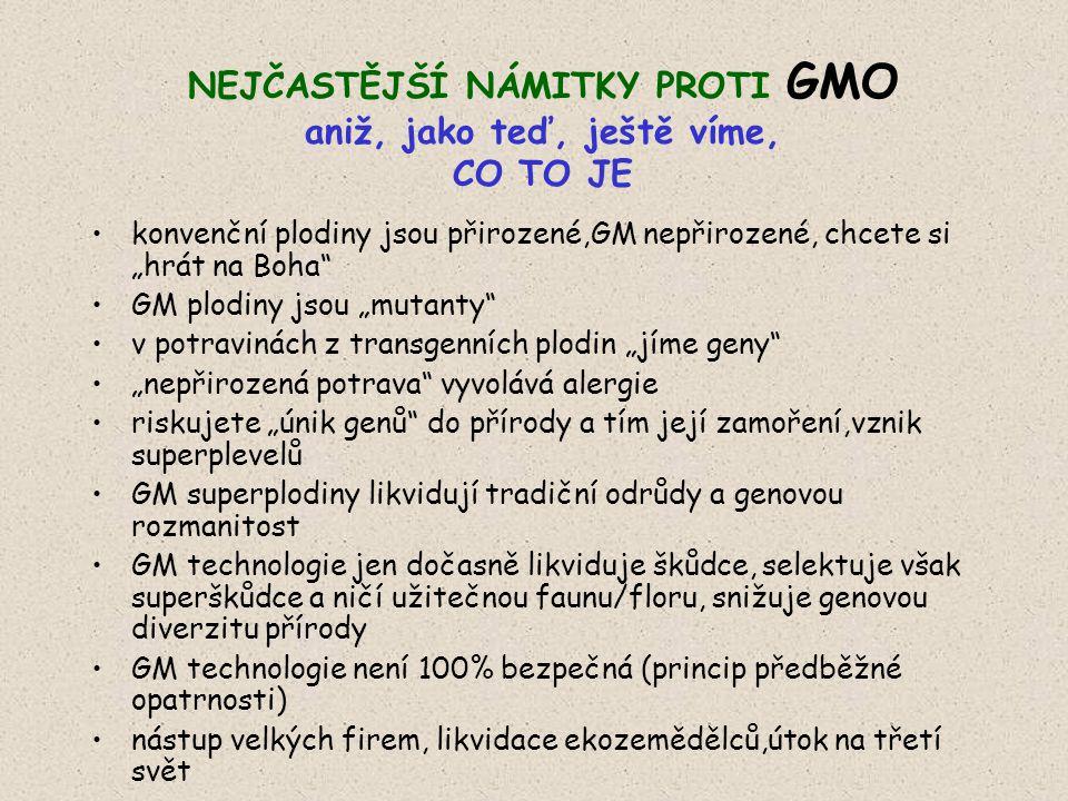 """NEJČASTĚJŠÍ NÁMITKY PROTI GMO aniž, jako teď, ještě víme, CO TO JE konvenční plodiny jsou přirozené,GM nepřirozené, chcete si """"hrát na Boha GM plodiny jsou """"mutanty v potravinách z transgenních plodin """"jíme geny """"nepřirozená potrava vyvolává alergie riskujete """"únik genů do přírody a tím její zamoření,vznik superplevelů GM superplodiny likvidují tradiční odrůdy a genovou rozmanitost GM technologie jen dočasně likviduje škůdce, selektuje však superškůdce a ničí užitečnou faunu/floru, snižuje genovou diverzitu přírody GM technologie není 100% bezpečná (princip předběžné opatrnosti) nástup velkých firem, likvidace ekozemědělců,útok na třetí svět"""