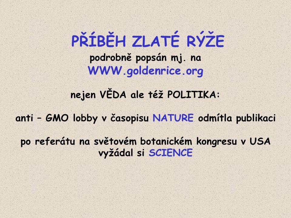 PŘÍBĚH ZLATÉ RÝŽE podrobně popsán mj. na WWW.goldenrice.org nejen VĚDA ale též POLITIKA: anti – GMO lobby v časopisu NATURE odmítla publikaci po refer
