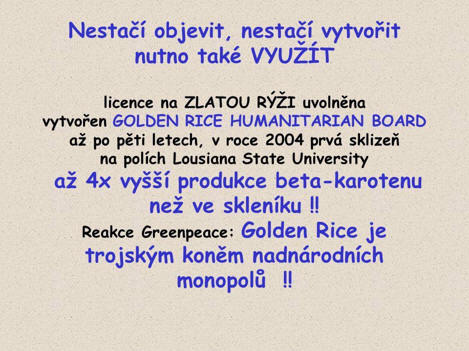 Nestačí objevit, nestačí vytvořit nutno také VYUŽÍT licence na ZLATOU RÝŽI uvolněna vytvořen GOLDEN RICE HUMANITARIAN BOARD až po pěti letech, v roce 2004 prvá sklizeň na polích Lousiana State University až 4x vyšší produkce beta-karotenu než ve skleníku !.