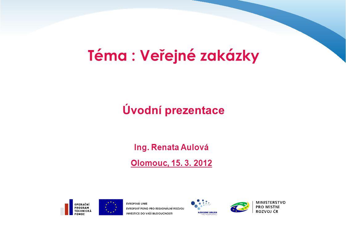 Téma : Veřejné zakázky Úvodní prezentace Ing. Renata Aulová Olomouc, 15. 3. 2012