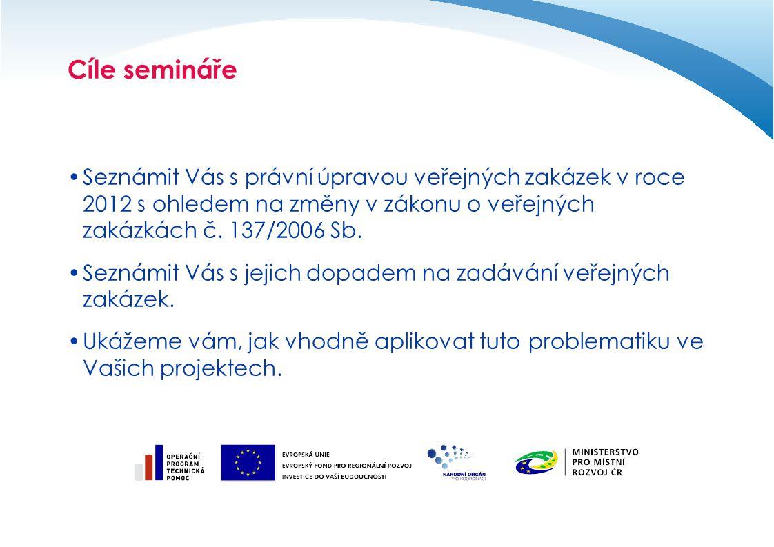 Cíle semináře Seznámit Vás s právní úpravou veřejných zakázek v roce 2012 s ohledem na změny v zákonu o veřejných zakázkách č. 137/2006 Sb. Seznámit V