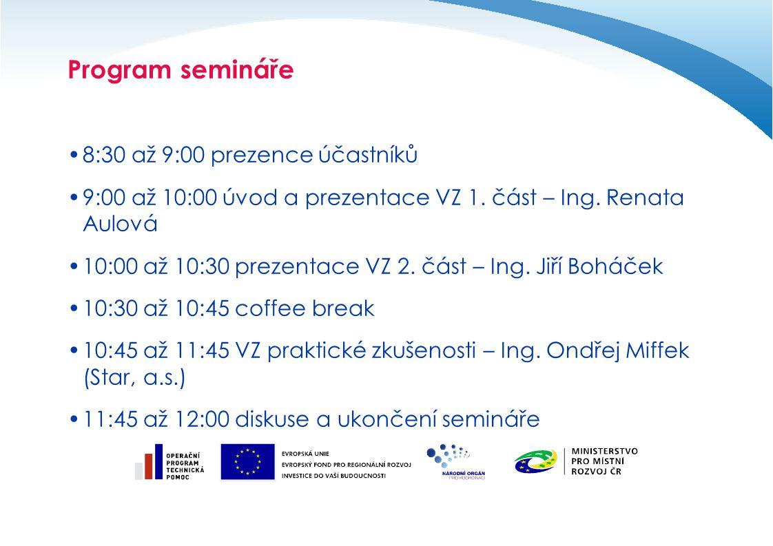 Program semináře 8:30 až 9:00 prezence účastníků 9:00 až 10:00 úvod a prezentace VZ 1. část – Ing. Renata Aulová 10:00 až 10:30 prezentace VZ 2. část