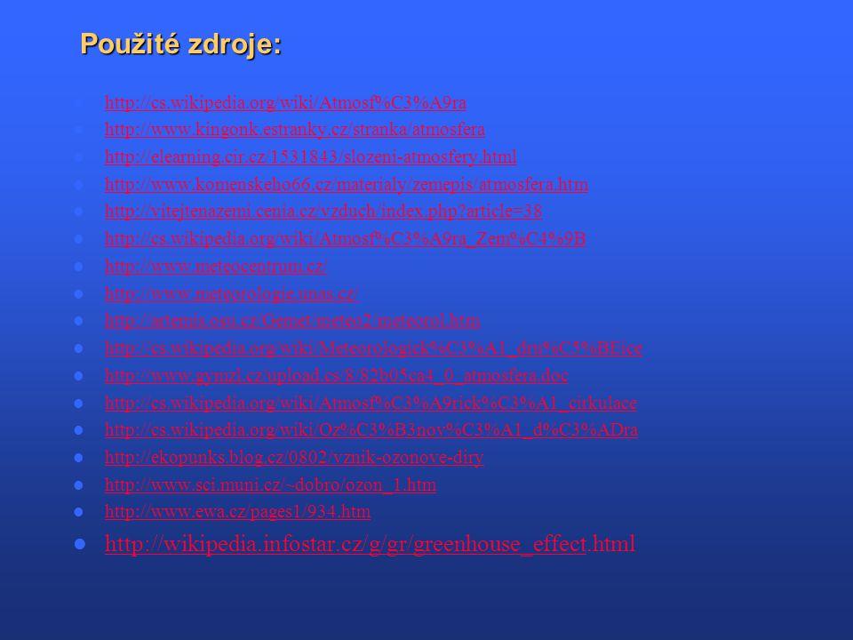 Použité zdroje: http://cs.wikipedia.org/wiki/Atmosf%C3%A9ra http://www.kingonk.estranky.cz/stranka/atmosfera http://elearning.cir.cz/1531843/slozeni-atmosfery.html http://www.komenskeho66.cz/materialy/zemepis/atmosfera.htm http://vitejtenazemi.cenia.cz/vzduch/index.php?article=38 http://cs.wikipedia.org/wiki/Atmosf%C3%A9ra_Zem%C4%9B http://www.meteocentrum.cz/ http://www.meteorologie.unas.cz/ http://artemis.osu.cz/Gemet/meteo2/meteorol.htm http://cs.wikipedia.org/wiki/Meteorologick%C3%A1_dru%C5%BEice http://www.gymzl.cz/upload.cs/8/82b05ca4_0_atmosfera.doc http://cs.wikipedia.org/wiki/Atmosf%C3%A9rick%C3%A1_cirkulace http://cs.wikipedia.org/wiki/Oz%C3%B3nov%C3%A1_d%C3%ADra http://ekopunks.blog.cz/0802/vznik-ozonove-diry http://www.sci.muni.cz/~dobro/ozon_1.htm http://www.ewa.cz/pages1/934.htm http://wikipedia.infostar.cz/g/gr/greenhouse_effect.html