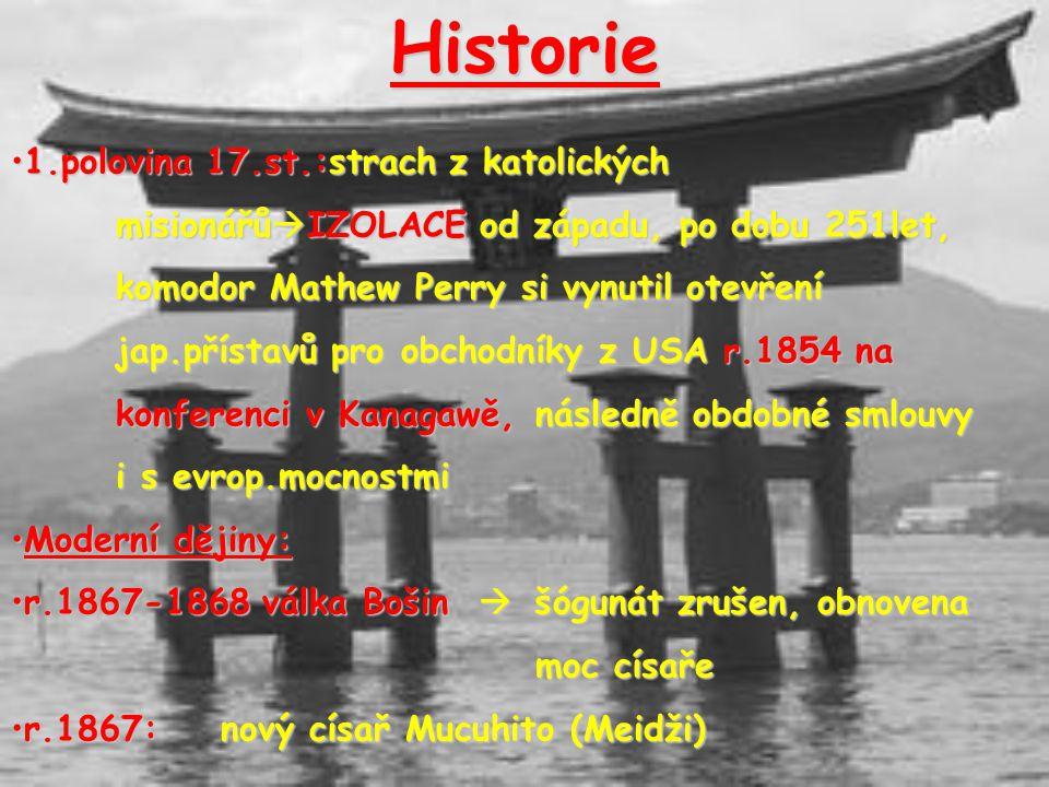Historie 1.polovina 17.st.:strach z katolických misionářů  IZOLACE od západu, po dobu 251let, komodor Mathew Perry si vynutil otevření jap.přístavů pro obchodníky z USA r.1854 na konferenci v Kanagawě, následně obdobné smlouvy1.polovina 17.st.:strach z katolických misionářů  IZOLACE od západu, po dobu 251let, komodor Mathew Perry si vynutil otevření jap.přístavů pro obchodníky z USA r.1854 na konferenci v Kanagawě, následně obdobné smlouvy i s evrop.mocnostmi Moderní dějiny:Moderní dějiny: r.1867-1868 válka Bošin  šógunát zrušen, obnovena moc císařer.1867-1868 válka Bošin  šógunát zrušen, obnovena moc císaře r.1867:nový císař Mucuhito (Meidži)r.1867:nový císař Mucuhito (Meidži)