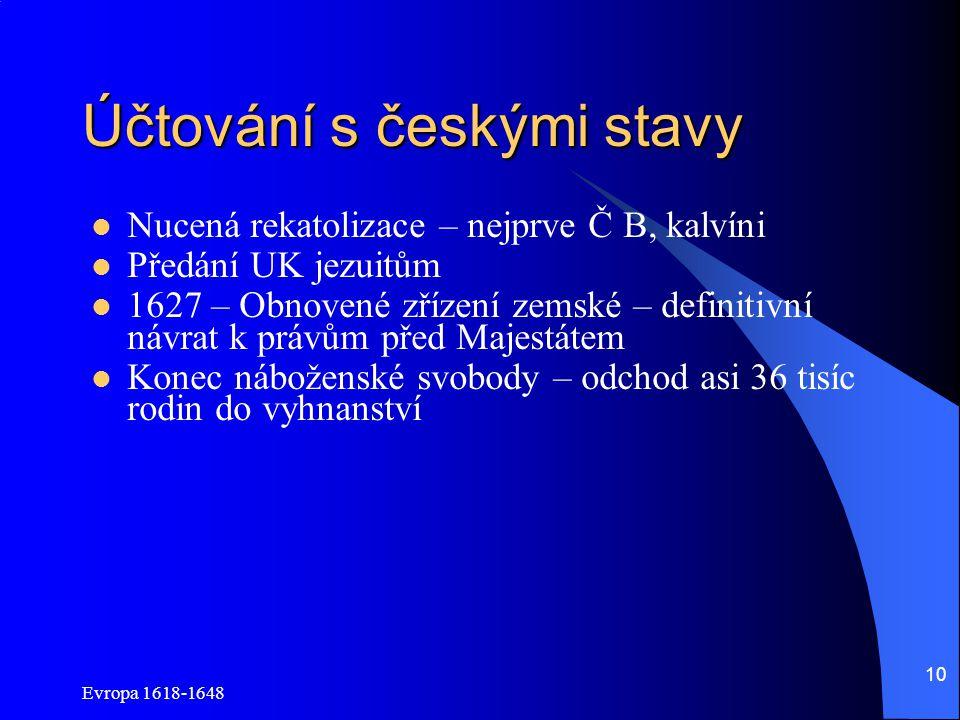 Evropa 1618-1648 10 Účtování s českými stavy Nucená rekatolizace – nejprve Č B, kalvíni Předání UK jezuitům 1627 – Obnovené zřízení zemské – definitiv