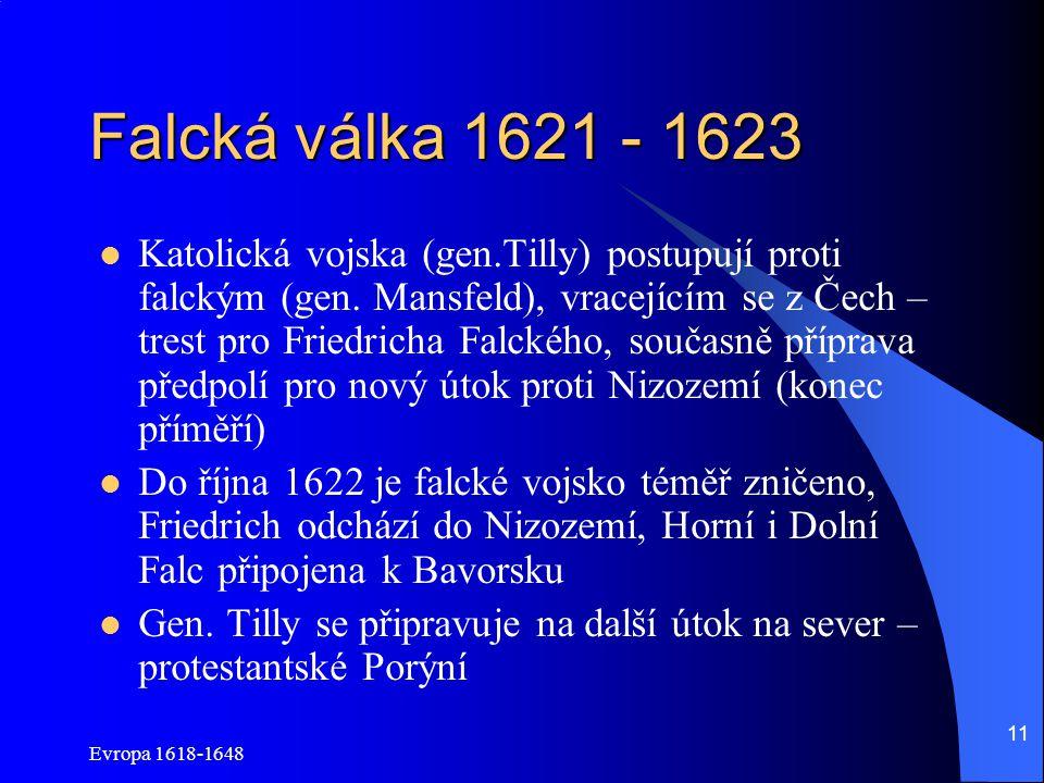 Evropa 1618-1648 11 Falcká válka 1621 - 1623 Katolická vojska (gen.Tilly) postupují proti falckým (gen. Mansfeld), vracejícím se z Čech – trest pro Fr