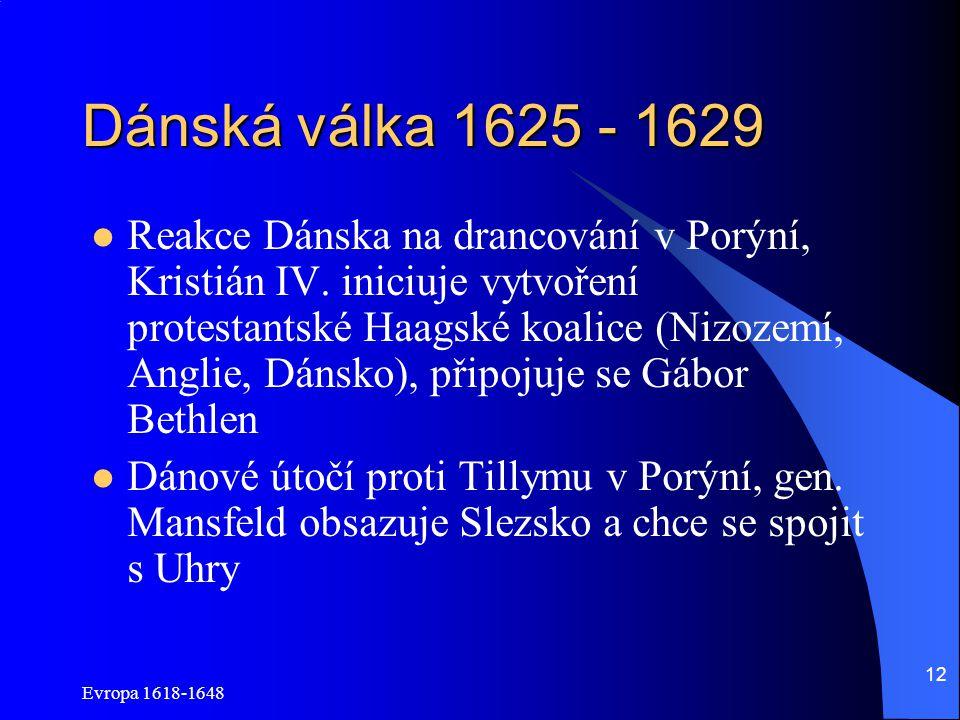 Evropa 1618-1648 12 Dánská válka 1625 - 1629 Reakce Dánska na drancování v Porýní, Kristián IV. iniciuje vytvoření protestantské Haagské koalice (Nizo