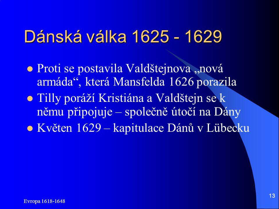 """Evropa 1618-1648 13 Dánská válka 1625 - 1629 Proti se postavila Valdštejnova """"nová armáda , která Mansfelda 1626 porazila Tilly poráží Kristiána a Valdštejn se k němu připojuje – společně útočí na Dány Květen 1629 – kapitulace Dánů v Lübecku"""