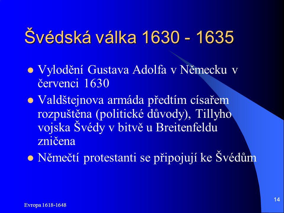 Evropa 1618-1648 14 Švédská válka 1630 - 1635 Vylodění Gustava Adolfa v Německu v červenci 1630 Valdštejnova armáda předtím císařem rozpuštěna (politické důvody), Tillyho vojska Švédy v bitvě u Breitenfeldu zničena Němečtí protestanti se připojují ke Švédům