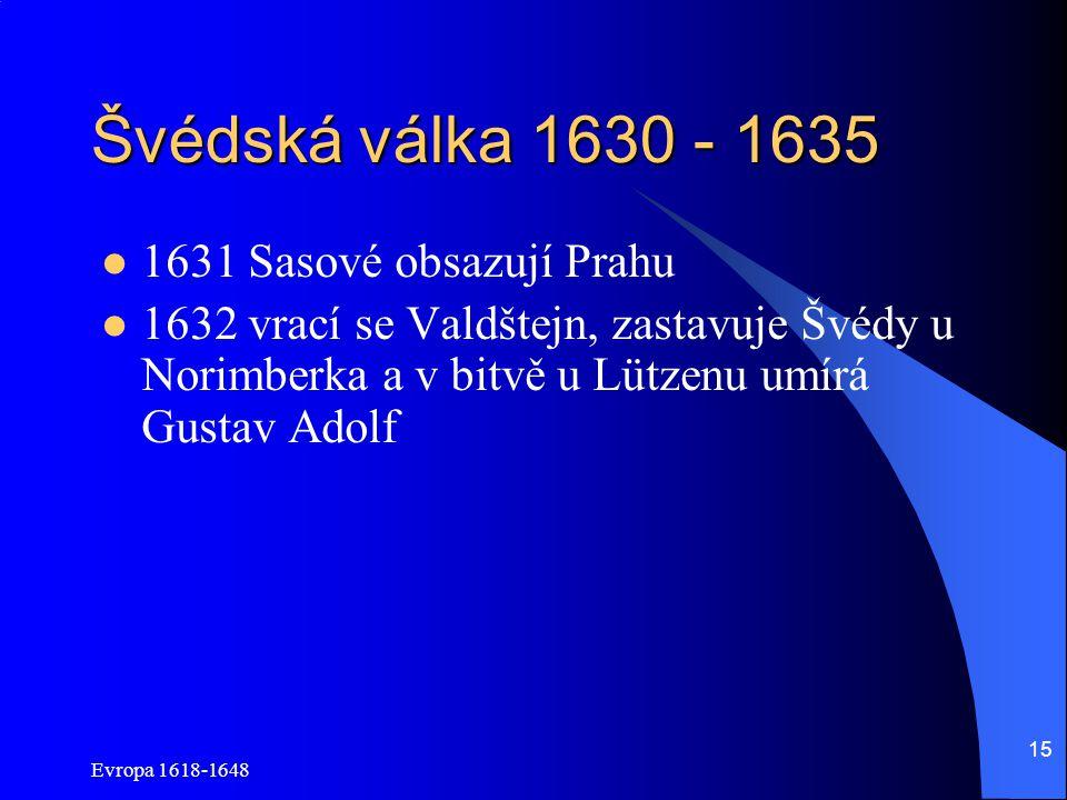 Evropa 1618-1648 15 Švédská válka 1630 - 1635 1631 Sasové obsazují Prahu 1632 vrací se Valdštejn, zastavuje Švédy u Norimberka a v bitvě u Lützenu umí