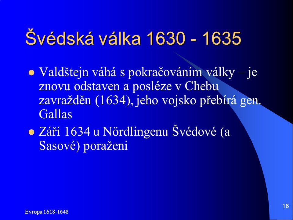 Evropa 1618-1648 16 Švédská válka 1630 - 1635 Valdštejn váhá s pokračováním války – je znovu odstaven a posléze v Chebu zavražděn (1634), jeho vojsko přebírá gen.