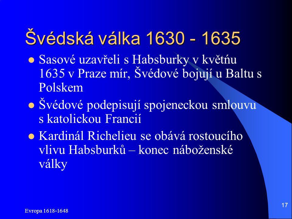 Evropa 1618-1648 17 Švédská válka 1630 - 1635 Sasové uzavřeli s Habsburky v květńu 1635 v Praze mír, Švédové bojují u Baltu s Polskem Švédové podepisují spojeneckou smlouvu s katolickou Francií Kardinál Richelieu se obává rostoucího vlivu Habsburků – konec náboženské války