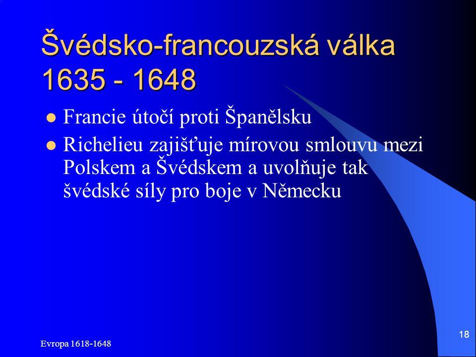 Evropa 1618-1648 18 Švédsko-francouzská válka 1635 - 1648 Francie útočí proti Španělsku Richelieu zajišťuje mírovou smlouvu mezi Polskem a Švédskem a