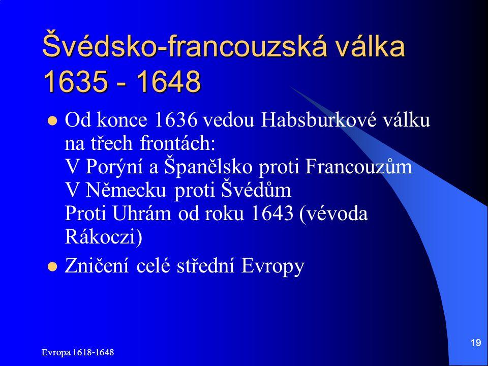 Evropa 1618-1648 19 Švédsko-francouzská válka 1635 - 1648 Od konce 1636 vedou Habsburkové válku na třech frontách: V Porýní a Španělsko proti Francouz