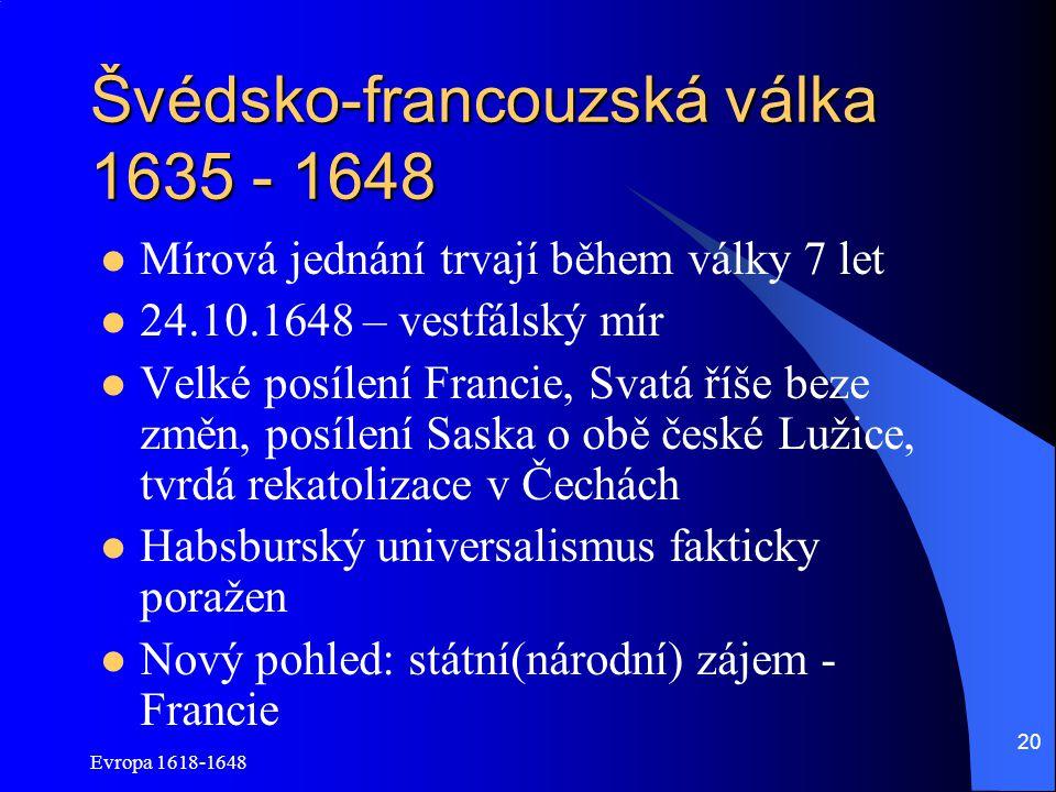 Evropa 1618-1648 20 Švédsko-francouzská válka 1635 - 1648 Mírová jednání trvají během války 7 let 24.10.1648 – vestfálský mír Velké posílení Francie, Svatá říše beze změn, posílení Saska o obě české Lužice, tvrdá rekatolizace v Čechách Habsburský universalismus fakticky poražen Nový pohled: státní(národní) zájem - Francie