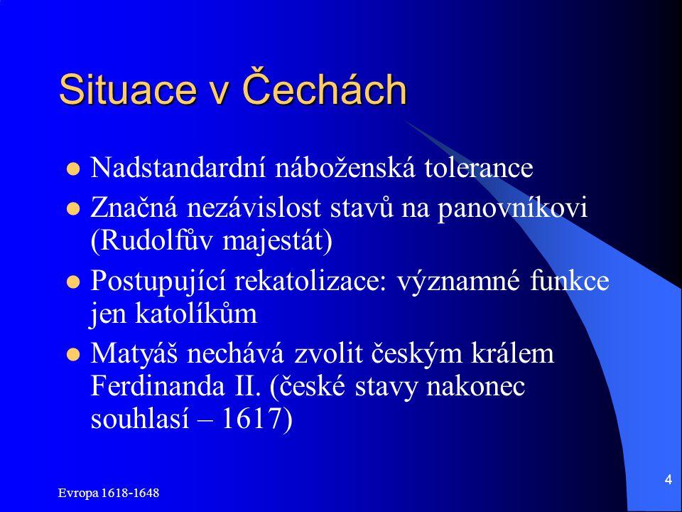 Evropa 1618-1648 4 Situace v Čechách Nadstandardní náboženská tolerance Značná nezávislost stavů na panovníkovi (Rudolfův majestát) Postupující rekatolizace: významné funkce jen katolíkům Matyáš nechává zvolit českým králem Ferdinanda II.
