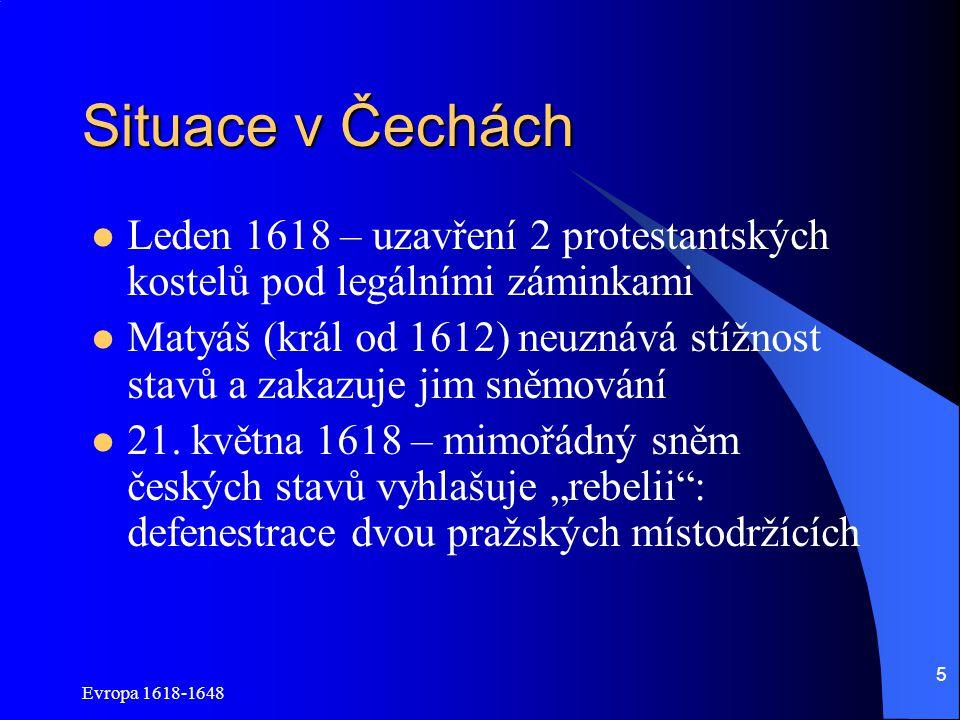Evropa 1618-1648 5 Situace v Čechách Leden 1618 – uzavření 2 protestantských kostelů pod legálními záminkami Matyáš (král od 1612) neuznává stížnost s