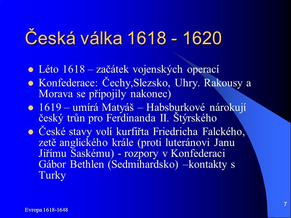 Evropa 1618-1648 8 Česká válka 1618 - 1620 Regulérní válka: Češi stojí v prosinci před Vídní Ferdinandovi na pomoc Španělé, Poláci a Bavoři – česká krize má přednost před Nizozemím Českým stavům docházejí peníze+příměří Habsburků s protestanty na severu Německa 8.