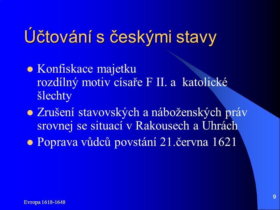 Evropa 1618-1648 9 Účtování s českými stavy Konfiskace majetku rozdílný motiv císaře F II. a katolické šlechty Zrušení stavovských a náboženských práv