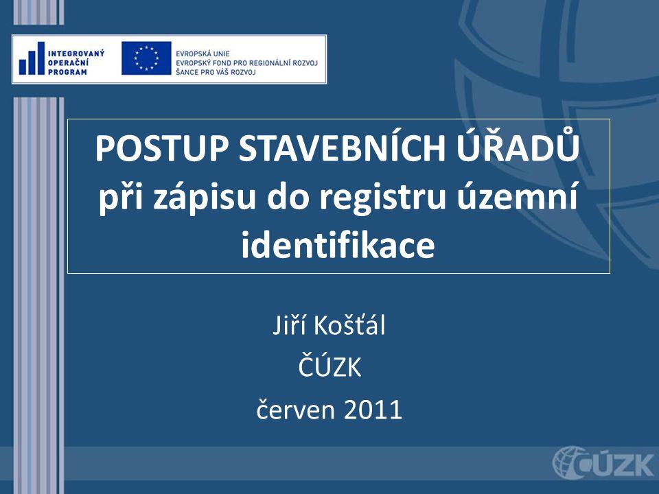 POSTUP STAVEBNÍCH ÚŘADŮ při zápisu do registru územní identifikace Jiří Košťál ČÚZK červen 2011