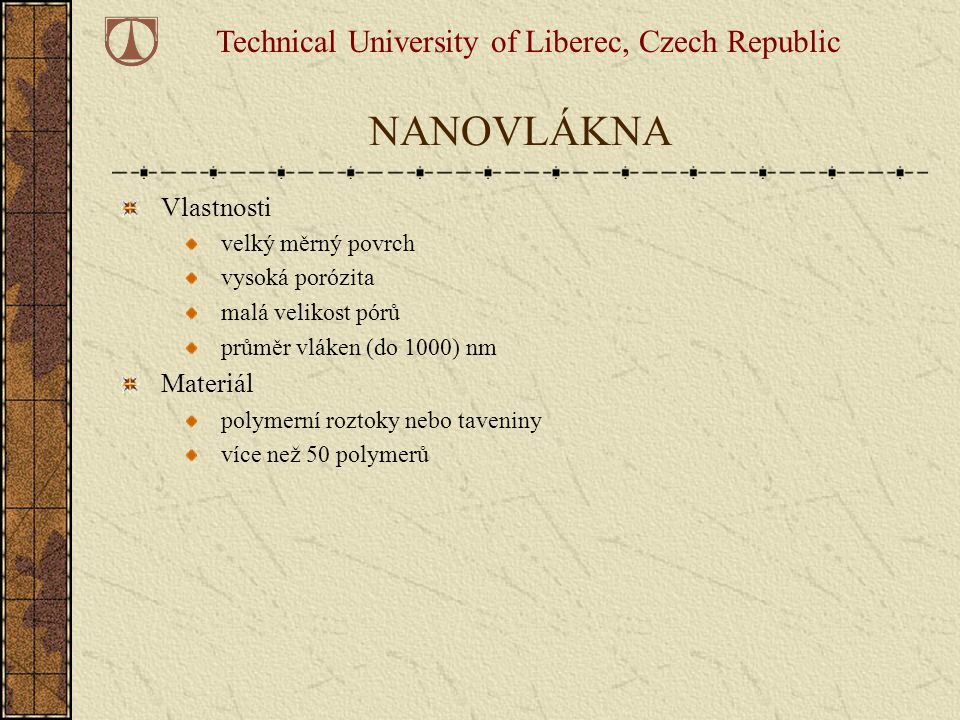 NANOVLÁKNA Vlastnosti velký měrný povrch vysoká porózita malá velikost pórů průměr vláken (do 1000) nm Materiál polymerní roztoky nebo taveniny více n
