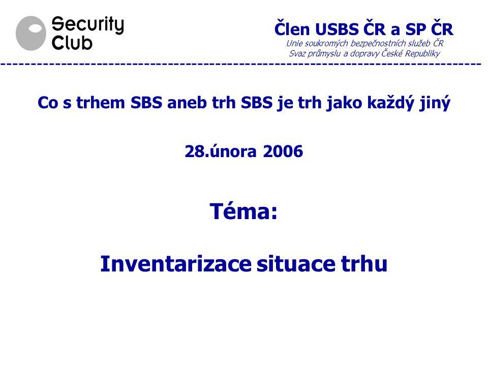 Člen USBS ČR a SP ČR Unie soukromých bezpečnostních služeb ČR Svaz průmyslu a dopravy České Republiky --------------------------------------------------------------------------------- Co s trhem SBS aneb trh SBS je trh jako každý jiný 28.února 2006 Téma: Inventarizace situace trhu