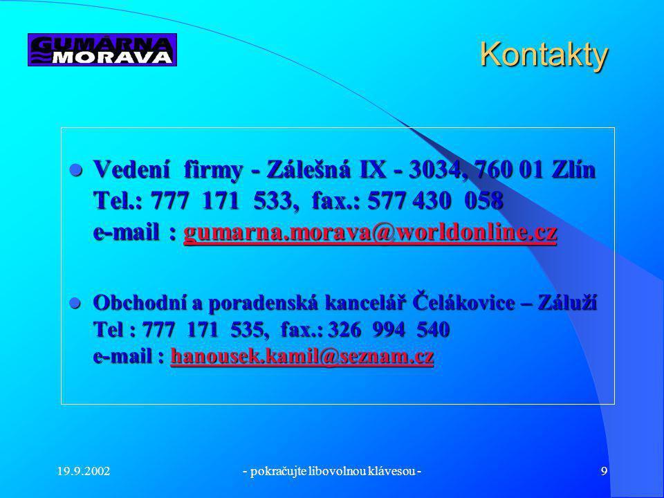 19.9.2002- pokračujte libovolnou klávesou -9 Kontakty Vedení firmy - Zálešná IX - 3034, 760 01 Zlín Tel.: 777 171 533, fax.: 577 430 058 e-mail : gumarna.morava@worldonline.cz Vedení firmy - Zálešná IX - 3034, 760 01 Zlín Tel.: 777 171 533, fax.: 577 430 058 e-mail : gumarna.morava@worldonline.czgumarna.morava@worldonline.cz Obchodní a poradenská kancelář Čelákovice – Záluží Tel : 777 171 535, fax.: 326 994 540 e-mail : hanousek.kamil@seznam.cz Obchodní a poradenská kancelář Čelákovice – Záluží Tel : 777 171 535, fax.: 326 994 540 e-mail : hanousek.kamil@seznam.czhanousek.kamil@seznam.cz