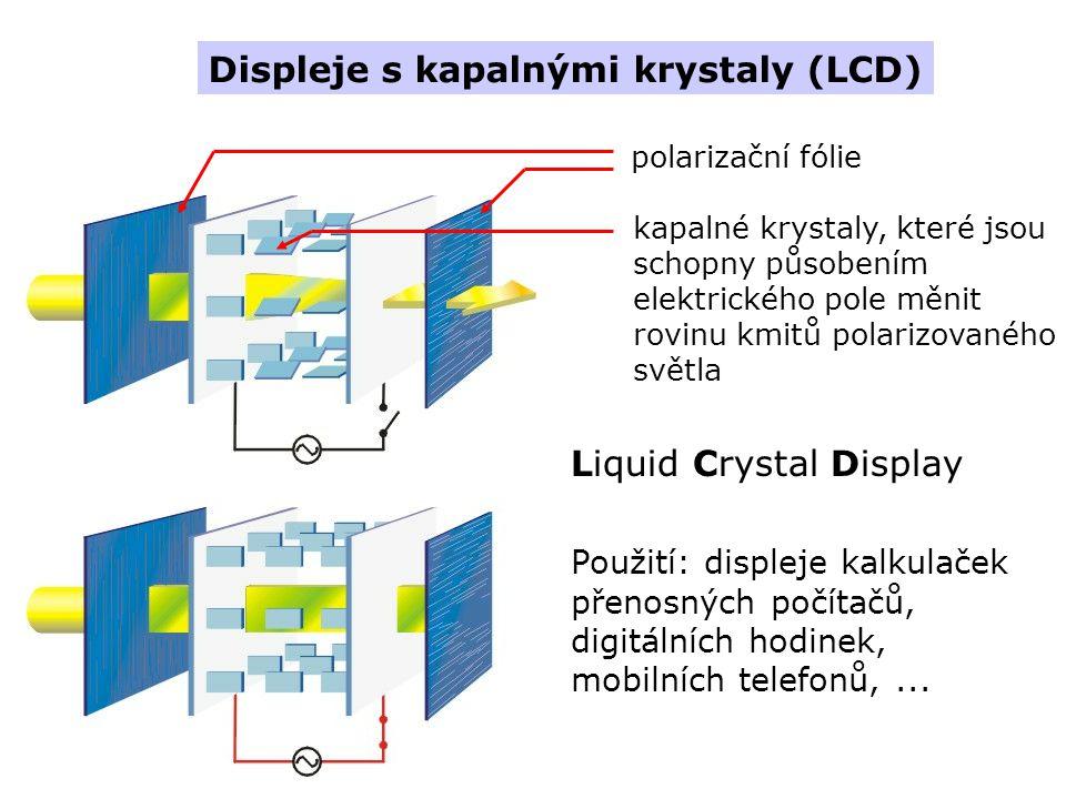 Displeje s kapalnými krystaly (LCD) Liquid Crystal Display Použití: displeje kalkulaček přenosných počítačů, digitálních hodinek, mobilních telefonů,...