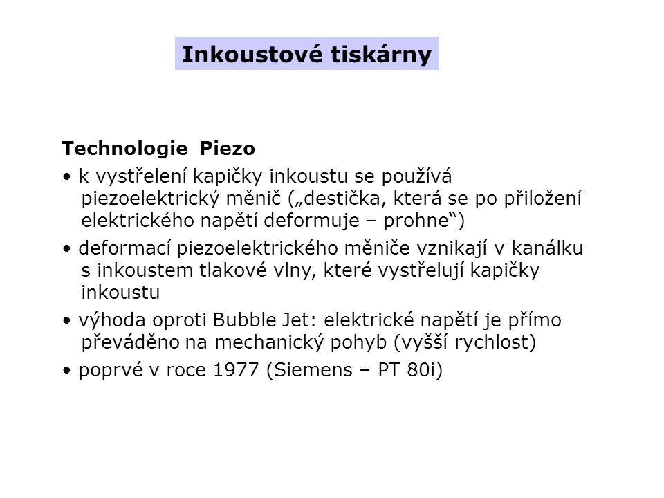 """Technologie Piezo k vystřelení kapičky inkoustu se používá piezoelektrický měnič (""""destička, která se po přiložení elektrického napětí deformuje – prohne ) deformací piezoelektrického měniče vznikají v kanálku s inkoustem tlakové vlny, které vystřelují kapičky inkoustu výhoda oproti Bubble Jet: elektrické napětí je přímo převáděno na mechanický pohyb (vyšší rychlost) poprvé v roce 1977 (Siemens – PT 80i) Inkoustové tiskárny"""